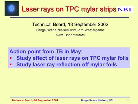 Technical Board, 18 September 2002Børge Svane Nielsen, NBI1 Laser rays on TPC mylar strips Technical Board, 18 September 2002 Børge Svane Nielsen and Jørn.
