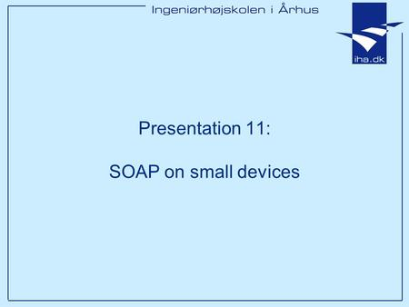 Presentation 11: SOAP on small devices. Ingeniørhøjskolen i Århus Slide 2 af 14 Outline Which small devices? What are the limitations and what kind of.
