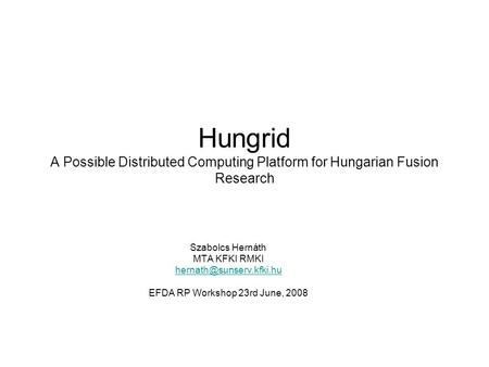 Hungrid A Possible Distributed Computing Platform for Hungarian Fusion Research Szabolcs Hernáth MTA KFKI RMKI EFDA RP Workshop.