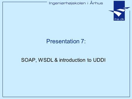 Presentation 7: SOAP, WSDL & introduction to UDDI.