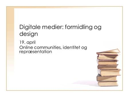 Digitale medier: formidling og design 19. april Online communities, identitet og repræsentation.