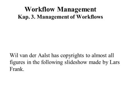Workflow Management Kap. 3. Management of Workflows Wil van der Aalst has copyrights to almost all figures in the following slideshow made by Lars Frank.