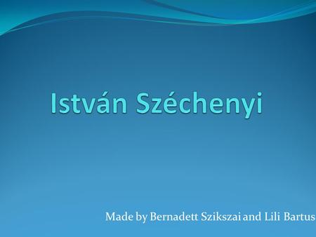 Made by Bernadett Szikszai and Lili Bartus. His life István Széchenyi was born in Vienna, on 21 September 1791. He was a Hungarian politician, theorist.