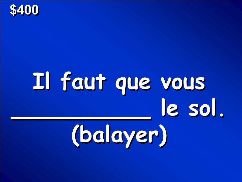 © Mark E. Damon - All Rights Reserved $400 Il faut que vous __________ le sol. (balayer)