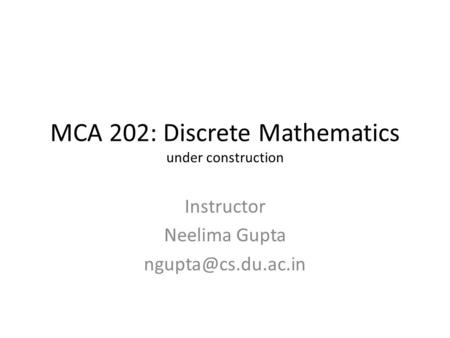MCA 202: Discrete Mathematics under construction Instructor Neelima Gupta
