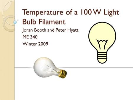 Temperature of a 100 W Light Bulb Filament Joran Booth and Peter Hyatt ME 340 Winter 2009.