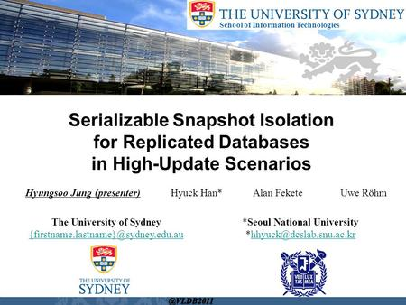 School of Information Technologies Hyungsoo Jung (presenter) Hyuck Han* Alan Fekete Uwe Röhm Serializable Snapshot Isolation for Replicated Databases in.