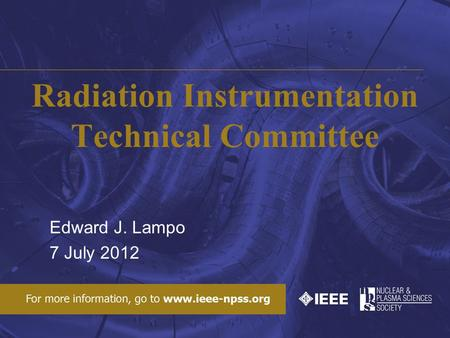 Radiation Instrumentation Technical Committee Edward J. Lampo 7 July 2012.