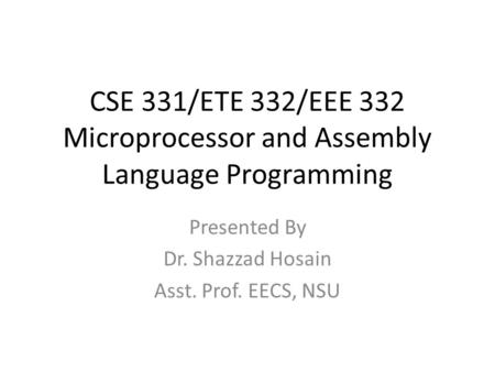 CSE 331/ETE 332/EEE 332 Microprocessor and Assembly Language Programming Presented By Dr. Shazzad Hosain Asst. Prof. EECS, NSU.