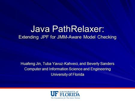 Java PathRelaxer: Extending JPF for JMM-Aware Model Checking Huafeng Jin, Tuba Yavuz-Kahveci, and Beverly Sanders Computer and Information Science and.