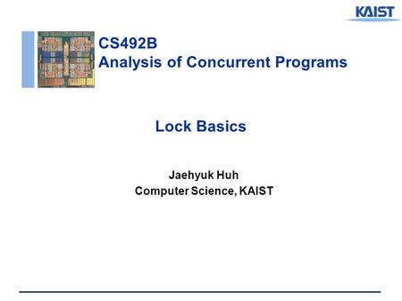 CS492B Analysis of Concurrent Programs Lock Basics Jaehyuk Huh Computer Science, KAIST.
