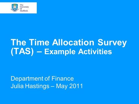 The Time Allocation Survey (TAS) – Example Activities Department of Finance Julia Hastings – May 2011.
