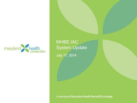 A service of Maryland Health Benefit Exchange MHBE IAC System Update July 17, 2014.