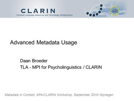 Advanced Metadata Usage Daan Broeder TLA - MPI for Psycholinguistics / CLARIN Metadata in Context, APA/CLARIN Workshop, September 2010 Nijmegen.