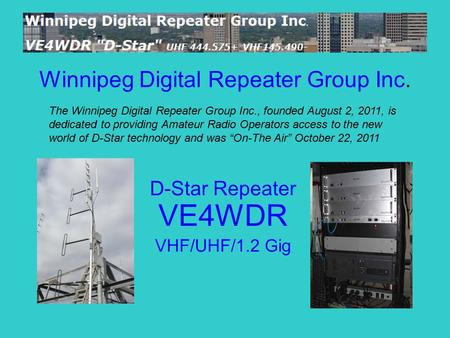 Winnipeg Digital Repeater Group Inc. D-Star Repeater VE4WDR VHF/UHF/1.2 Gig The Winnipeg Digital Repeater Group Inc., founded August 2, 2011, is dedicated.