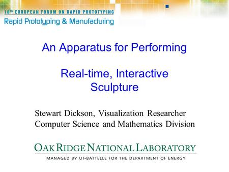 An Apparatus for Performing Real-time, Interactive Sculpture Stewart Dickson, Visualization Researcher Computer Science and Mathematics Division.