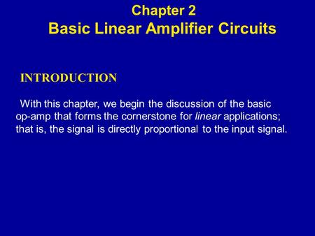 INTRODUCTION With this chapter, we begin the discussion of the basic op-amp that forms the cornerstone for linear applications; that is, the signal is.