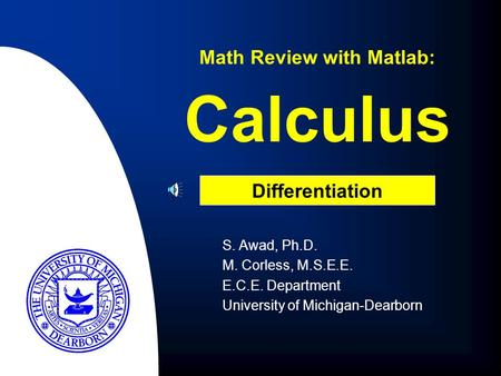 Calculus S. Awad, Ph.D. M. Corless, M.S.E.E. E.C.E. Department University of Michigan-Dearborn Math Review with Matlab: Differentiation.