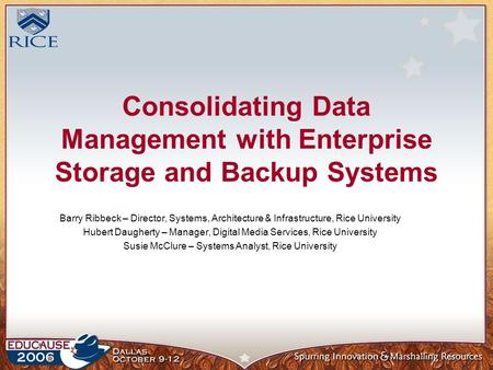Consolidating Data Management with Enterprise Storage and Backup Systems Barry Ribbeck – Director, Systems, Architecture & Infrastructure, Rice University.