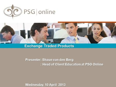 Exchange Traded Products Wednesday, 10 April 2013 Presenter: Shaun van den Berg : Head of Client Education at PSG Online : Head of Client Education at.