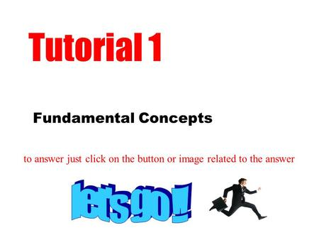 Fundamental Concepts Tutorial 1 to answer just click on the button or image related to the answer.
