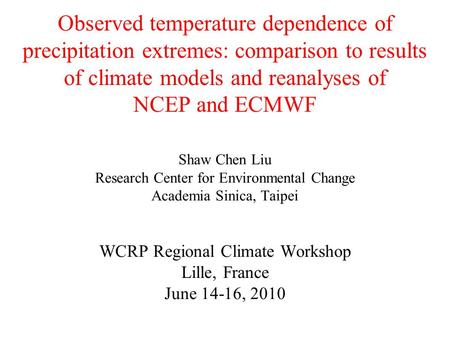 Observed temperature dependence of precipitation extremes: comparison to results of climate models and reanalyses of NCEP and ECMWF Shaw Chen Liu Research.