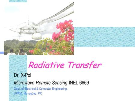 Radiative Transfer Dr. X-Pol Microwave Remote Sensing INEL 6669 Dept. of Electrical & Computer Engineering, UPRM, Mayagüez, PR.