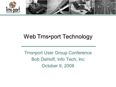 Web Trnsport Technology Trnsport User Group Conference Bob DeHoff, Info Tech, Inc October 9, 2008.