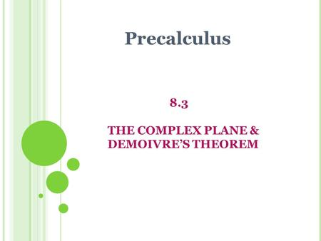 8.3 THE COMPLEX PLANE & DEMOIVRE'S THEOREM Precalculus.