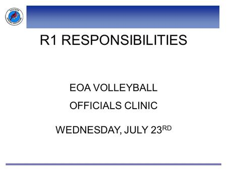 R1 RESPONSIBILITIES EOA VOLLEYBALL OFFICIALS CLINIC WEDNESDAY, JULY 23 RD.