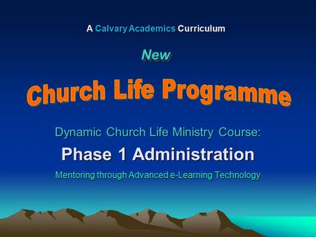 Dynamic Church Life Ministry Course: Phase 1 Administration Mentoring through Advanced e-Learning Technology A Calvary Academics Curriculum NewNew.