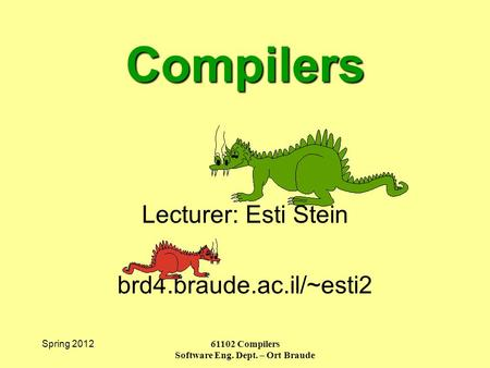 Spring 2012 61102 Compilers Software Eng. Dept. – Ort Braude Compilers Lecturer: Esti Stein brd4.braude.ac.il/~esti2.