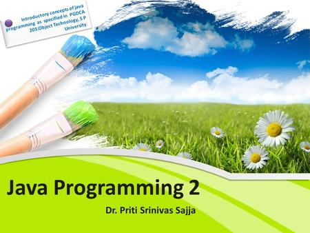 Java Programming 2 Dr. Priti Srinivas Sajja Introductory concepts of java programming as specified in PGDCA 203:Object Technology, S P University.