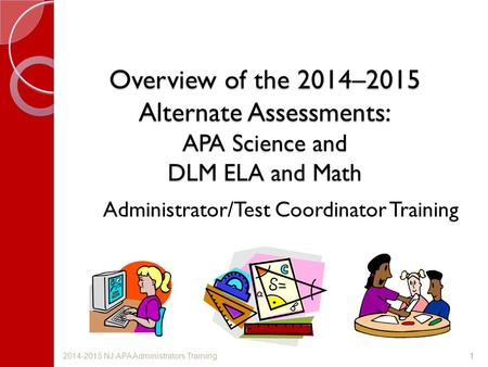 Overview of the 2014–2015 Alternate Assessments: APA Science and DLM ELA and Math Administrator/Test Coordinator Training 12014-2015 NJ APA Administrators.