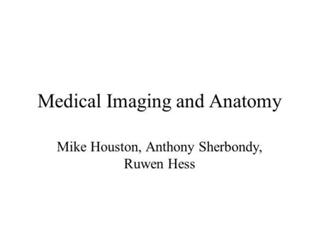 Medical Imaging and Anatomy Mike Houston, Anthony Sherbondy, Ruwen Hess.