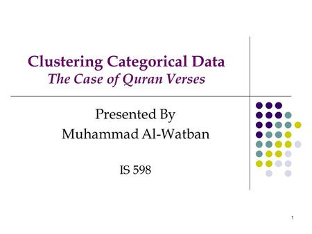 1 Clustering Categorical Data The Case of Quran Verses Presented By Muhammad Al-Watban IS 598.