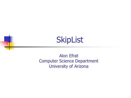 Alon Efrat Computer Science Department University of Arizona SkipList.