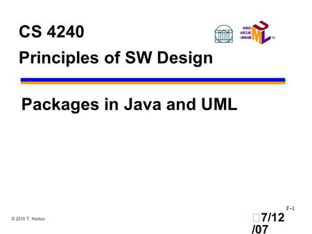 •7/12 /07 F-1 © 2010 T. Horton CS 4240 Principles of SW Design Packages in Java and UML.
