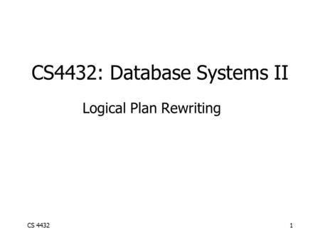CS 44321 CS4432: Database Systems II Logical Plan Rewriting.