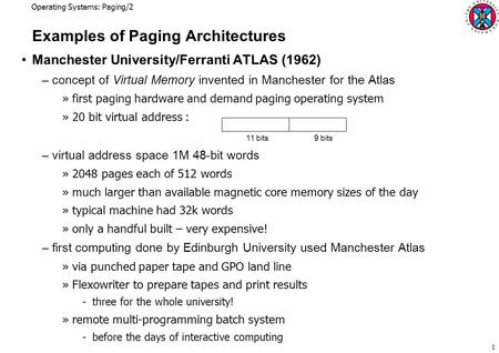 Operating Systems: Paging/2 1 Examples of Paging Architectures Manchester University/Ferranti ATLAS (1962) –concept of Virtual Memory invented in Manchester.