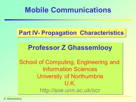 Z. Ghassemlooy Mobile Communications Part IV- Propagation Characteristics Professor Z Ghassemlooy School of Computing, Engineering and Information Sciences.