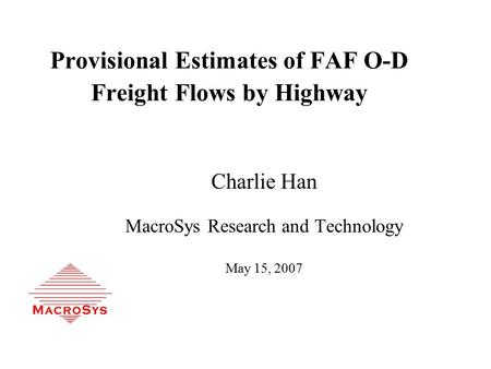 Provisional Estimates of FAF O-D Freight Flows by Highway Charlie Han MacroSys Research and Technology May 15, 2007.