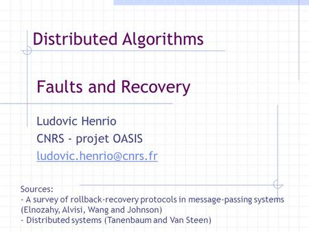 Faults and Recovery Ludovic Henrio CNRS - projet OASIS Sources: - A survey of rollback-recovery protocols in message-passing systems.
