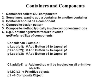 Containers and Components 1.Containers collect GUI components 2.Sometimes, want to add a container to another container 3.Container should be a component.
