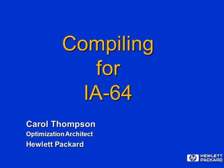 CompilingforIA-64 Carol Thompson Optimization Architect Hewlett Packard.