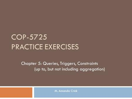 COP-5725 PRACTICE EXERCISES Chapter 5: Queries, Triggers, Constraints (up to, but not including aggregation) M. Amanda Crick.