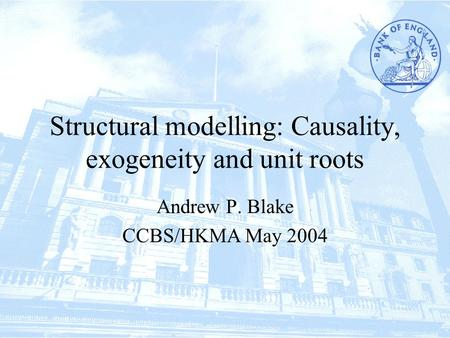 Structural modelling: Causality, exogeneity and unit roots Andrew P. Blake CCBS/HKMA May 2004.