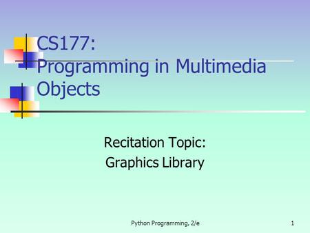 Python Programming, 2/e1 CS177: Programming in Multimedia Objects Recitation Topic: Graphics Library.