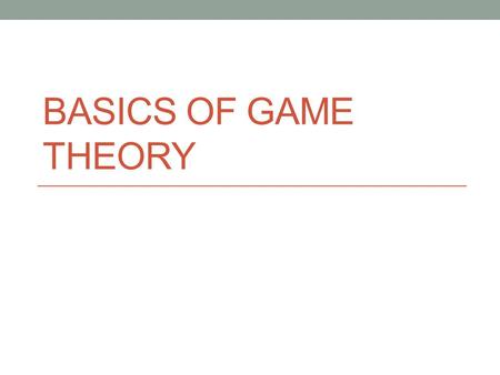 BASICS OF GAME THEORY. Recap Decision Theory vs. Game Theory Rationality Completeness Transitivity What's in a game? Players Actions Outcomes Preferences.