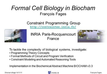 François FagesShonan village 14/11/11 Formal Cell Biology in Biocham François Fages Constraint Programming Group  INRIA Paris-Rocquencourt.